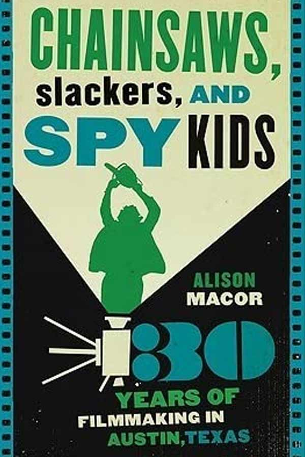 "Book cover that reads, ""Chainsaws, Slackers, and Spy Kids - Thirty Years of Filmmaking in Austin, Texas. Alison Macor"""
