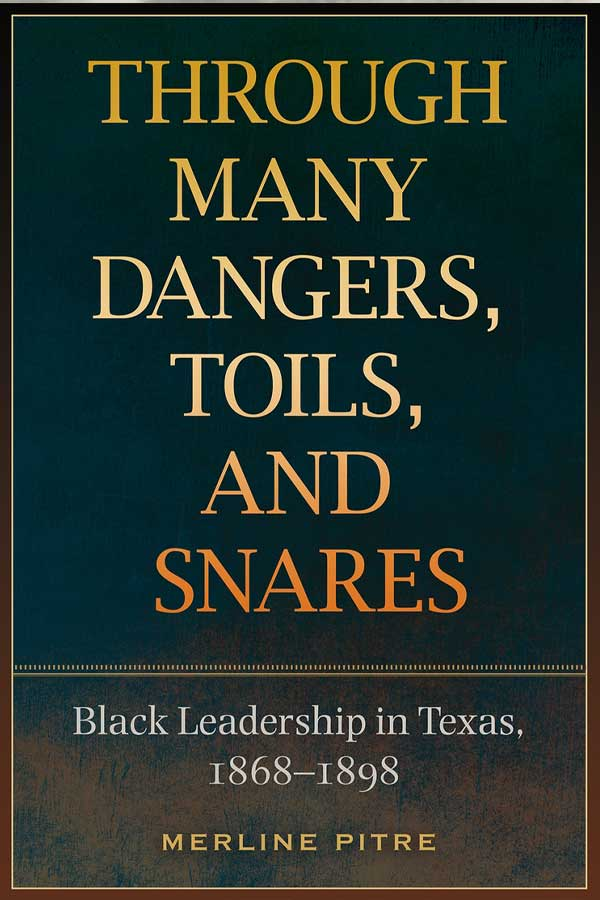 "book cover with a dark blue background, title in yellow reads ""THROUGH MANY DANGERS, TOILS, AND SNARES: Black Leadership in Texas 1868-1898"""