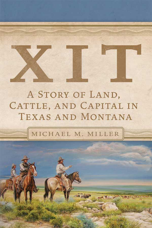 "book cover with three cowboys on horses on an open plain, the title reads, ""XIT A Story of Land, Cattle, and Capital in Texas and Montana. Michael M. Miller"""