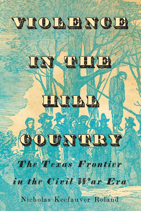 "book cover of a blue etching of a lynching, text that reads ""VIOLENCE IN THE HILL COUNTRY The Texas Frontier in the Civil War Era"""